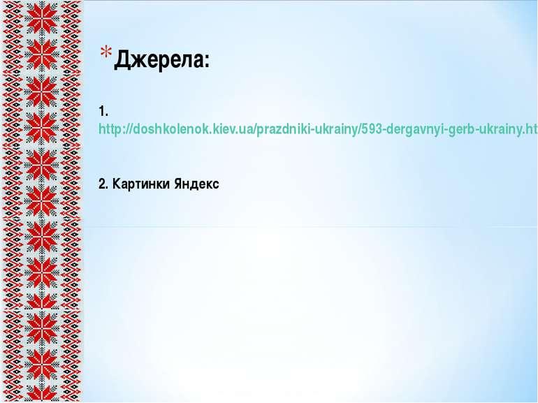 Джерела: 1. http://doshkolenok.kiev.ua/prazdniki-ukrainy/593-dergavnyi-gerb-u...