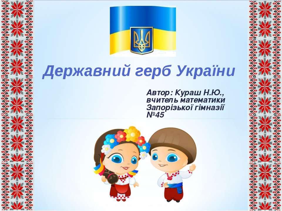 Автор: Кураш Н.Ю., вчитель математики Запорізької гімназії №45 Державний герб...