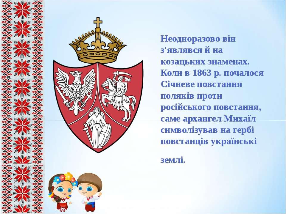 Неодноразово він з'являвся й на козацьких знаменах. Коли в 1863 р. почалося С...