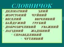 СЛОВНИЧОК ДЕЛІКАТНИЙ ЗЛИЙ ЖОРСТОКИЙ ЧУЙНИЙ ВЕСЕЛИЙ ВВІЧЛИВИЙ БАЙДУЖИЙ ГРУБИЙ ...