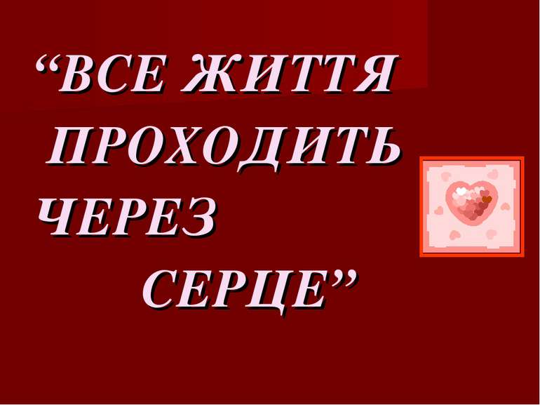 """ВСЕ ЖИТТЯ ПРОХОДИТЬ ЧЕРЕЗ СЕРЦЕ"""