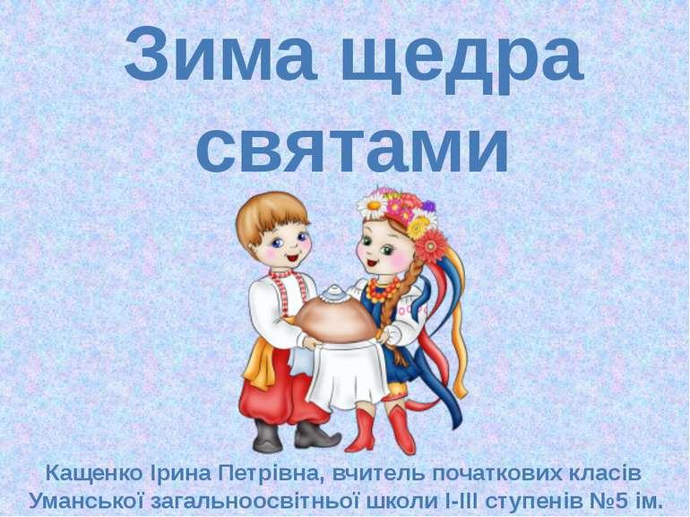 Зима щедра святами Кащенко Ірина Петрівна, вчитель початкових класів Умансько...