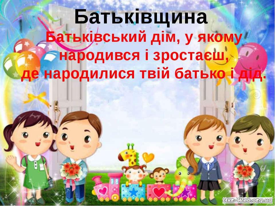 Батьківщина Батьківський дім, у якому народився і зростаєш, де народилися тві...