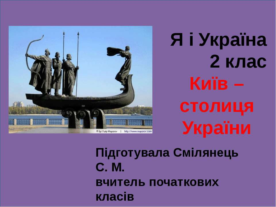 Я і Україна 2 клас Київ – столиця України Підготувала Смілянець С. М. вчитель...