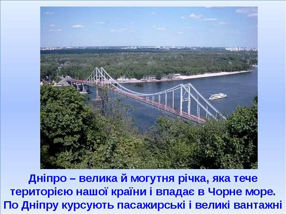 Дніпро – велика й могутня річка, яка тече територією нашої країни і впадає в ...