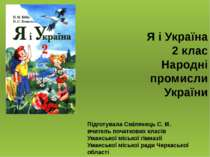 Я і Україна 2 клас Народні промисли України Підготувала Смілянець С. М. вчите...