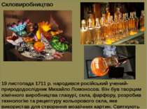 Скловиробництво 19 листопада 1711 р. народився російський учений-природодослі...
