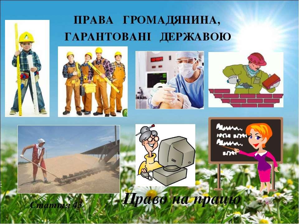 ПРАВА ГРОМАДЯНИНА, ГАРАНТОВАНІ ДЕРЖАВОЮ Право на працю Стаття 43