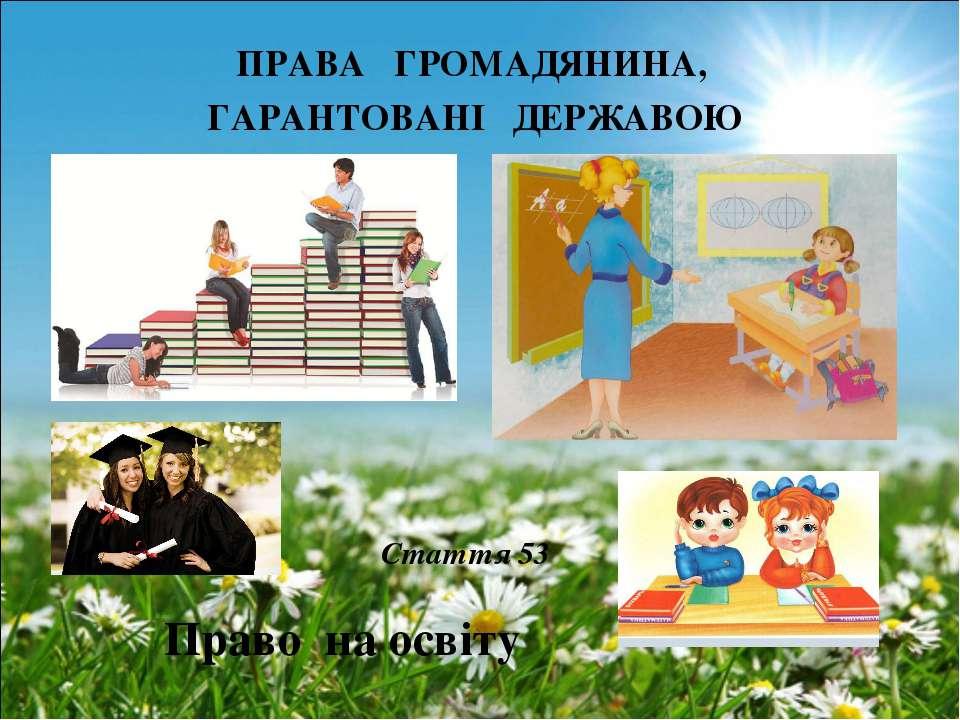 ПРАВА ГРОМАДЯНИНА, ГАРАНТОВАНІ ДЕРЖАВОЮ Право на освіту Стаття 53