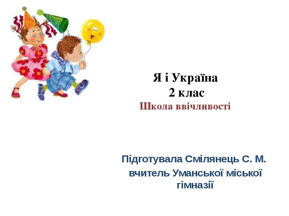 Я і Україна 2 клас Школа ввічливості Підготувала Смілянець С. М. вчитель Уман...