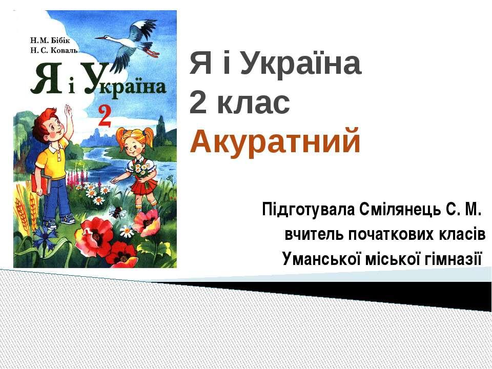 Я і Україна 2 клас Акуратний Підготувала Смілянець С. М. вчитель початкових к...