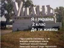 Я і Україна 2 клас Де ти живеш Підготувала Смілянець С. М. вчитель початкових...