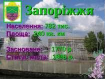 Запоріжжя Населення: 782 тис. Площа: 240 кв. км Засноване: 1770 р. Статус міс...
