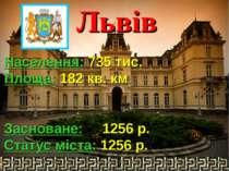Львів Населення: 735 тис. Площа: 182 кв. км Засноване: 1256 р. Статус міста: ...