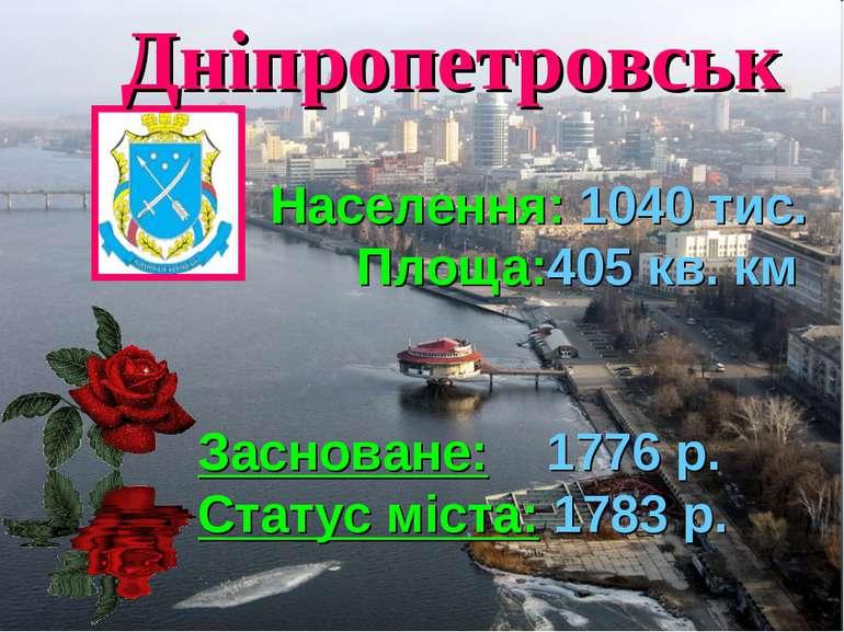Дніпропетровськ Населення: 1040 тис. Площа:405 кв. км Засноване: 1776 р. Стат...