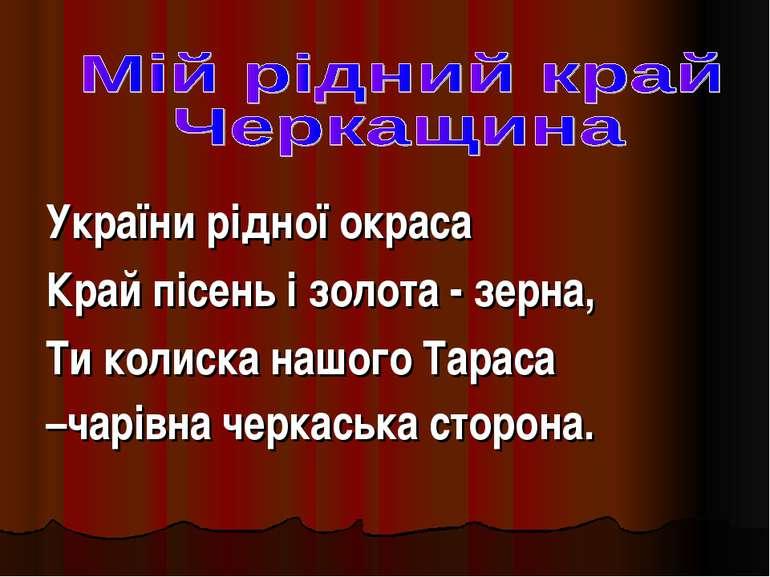 України рідної окраса Край пісень і золота - зерна, Ти колиска нашого Тараса ...