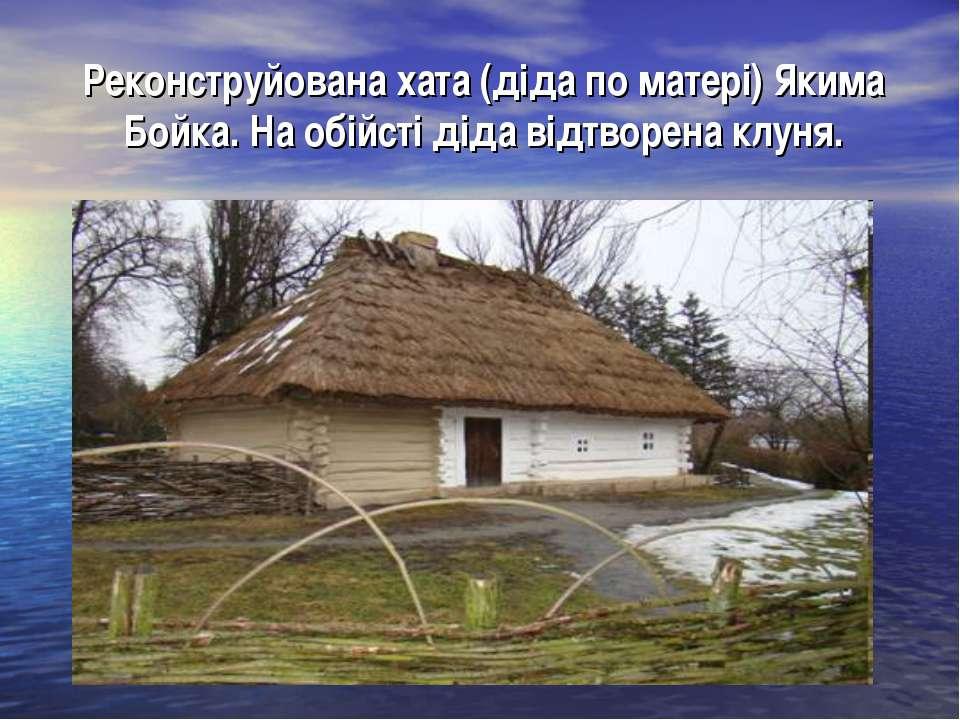 Реконструйована хата (діда по матері) Якима Бойка. На обійсті діда відтворена...