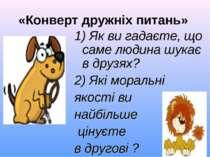«Конверт дружніх питань» 1) Як ви гадаєте, що саме людина шукає в друзях? 2) ...