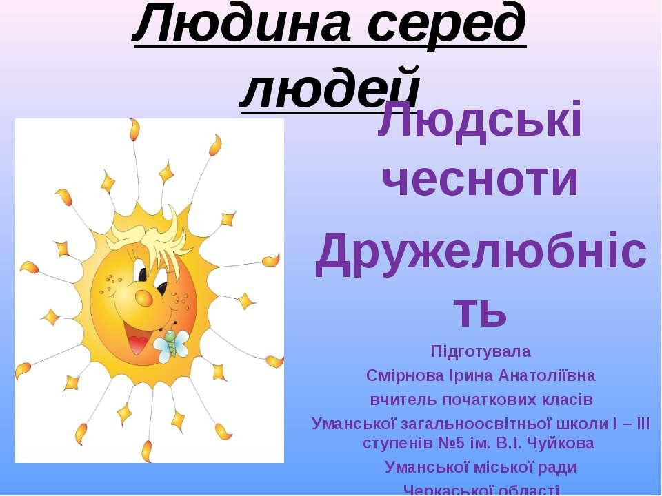Людина серед людей Людські чесноти Дружелюбність Підготувала Смірнова Ірина А...