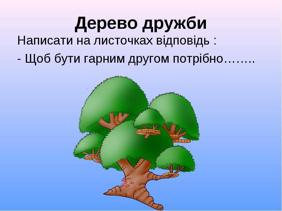 Дерево дружби Написати на листочках відповідь : - Щоб бути гарним другом потр...