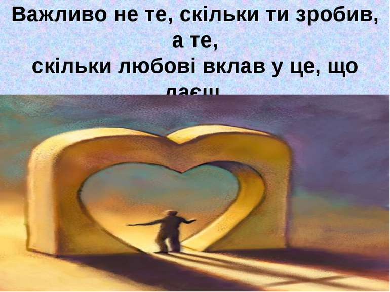 Важливо не те, скільки ти зробив, а те, скільки любові вклав у це, що даєш.
