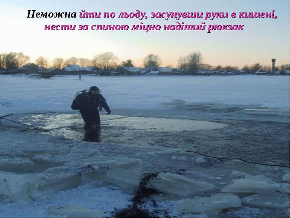 Неможна йти по льоду, засунувши руки в кишені, нести за спиною міцно надітий ...
