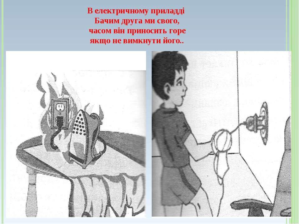 В електричному приладді Бачим друга ми свого, часом він приносить горе якщо н...