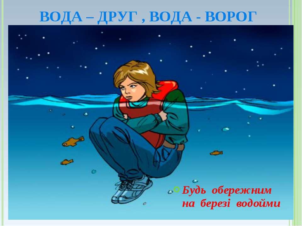 ВОДА – ДРУГ , ВОДА - ВОРОГ Будь обережним на березі водойми