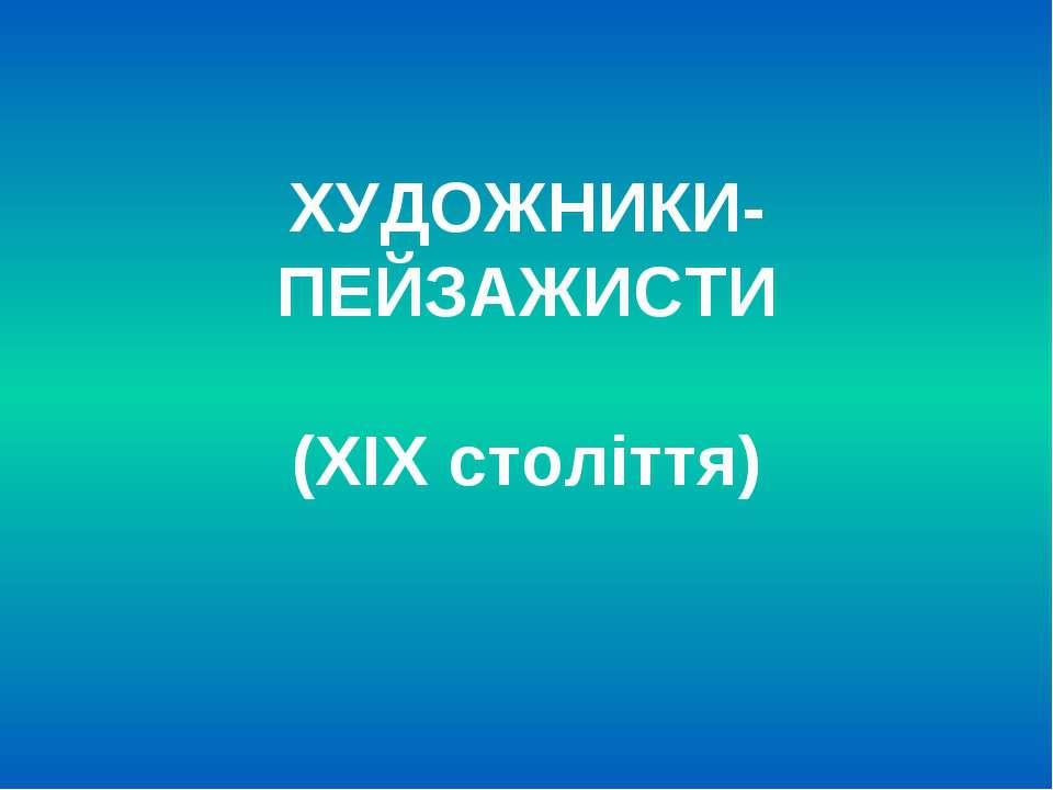 ХУДОЖНИКИ-ПЕЙЗАЖИСТИ (ХІХ століття)
