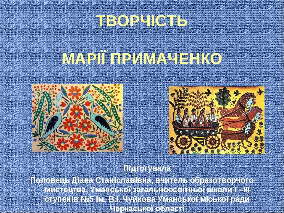 ТВОРЧІСТЬ МАРІЇ ПРИМАЧЕНКО Підготувала Половець Діана Станіславівна, вчитель ...