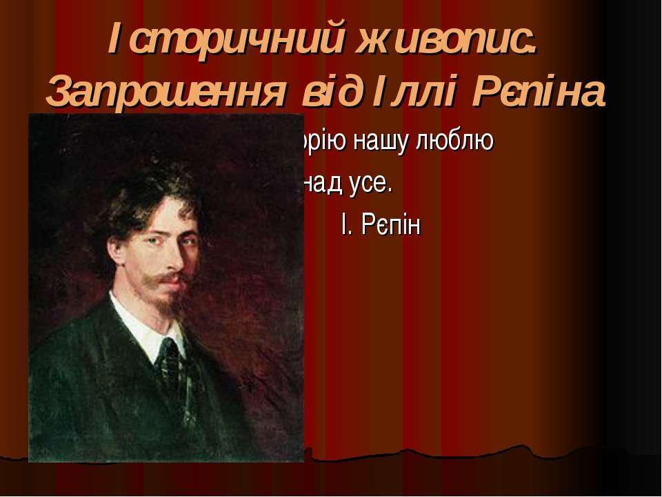 Історичний живопис. Запрошення від Іллі Рєпіна Історію нашу люблю понад усе. ...