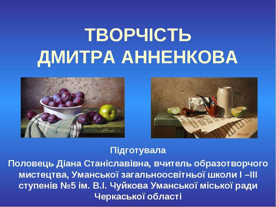 ТВОРЧІСТЬ ДМИТРА АННЕНКОВА Підготувала Половець Діана Станіславівна, вчитель ...