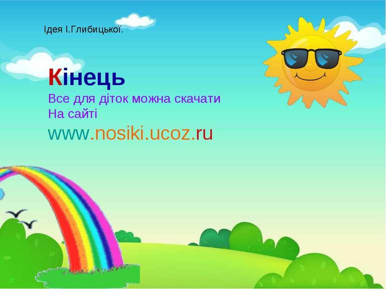 Кінець Все для діток можна скачати На сайті www.nosiki.ucoz.ru Ідея І.Глибиць...