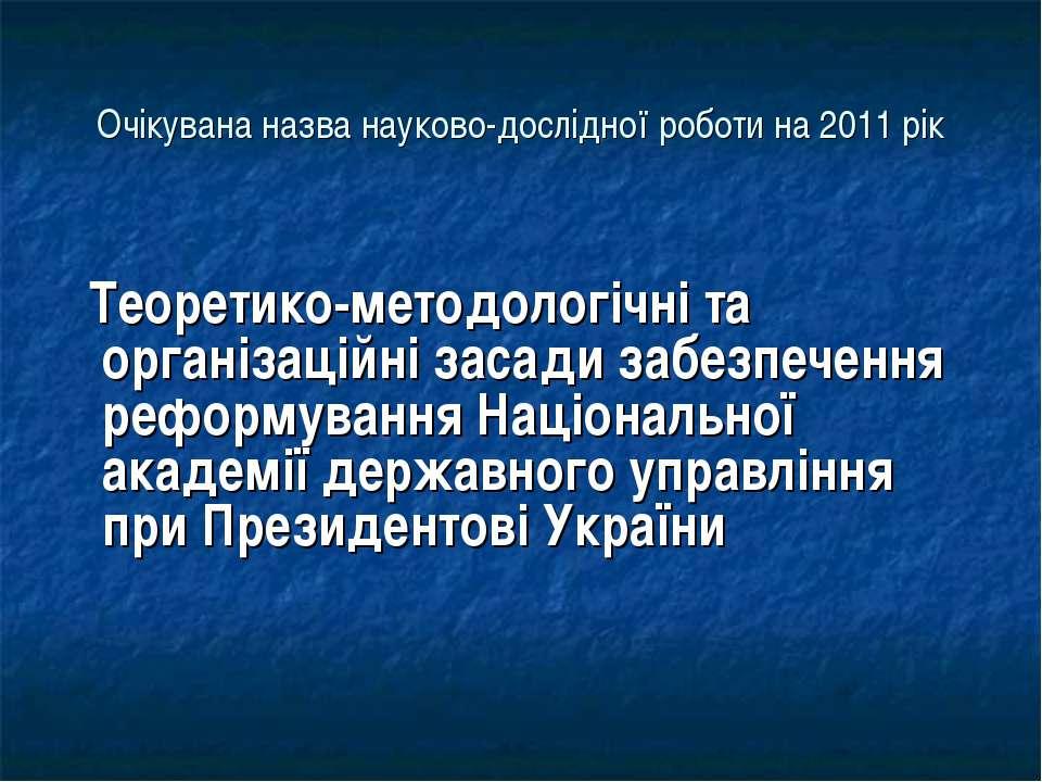 Очікувана назва науково-дослідної роботи на 2011 рік Теоретико-методологічні ...