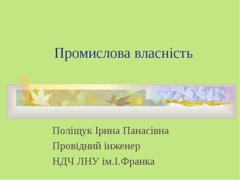 Промислова власність Поліщук Ірина Панасівна Провідний інженер НДЧ ЛНУ ім.І.Ф...
