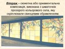 Вітраж – сюжетна або орнаментальна композиція, виконана з шматочків прозорого...