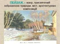 ПЕЙЗАЖ – жанр, присвячений зображенню природи, міст, архітектурних композицій