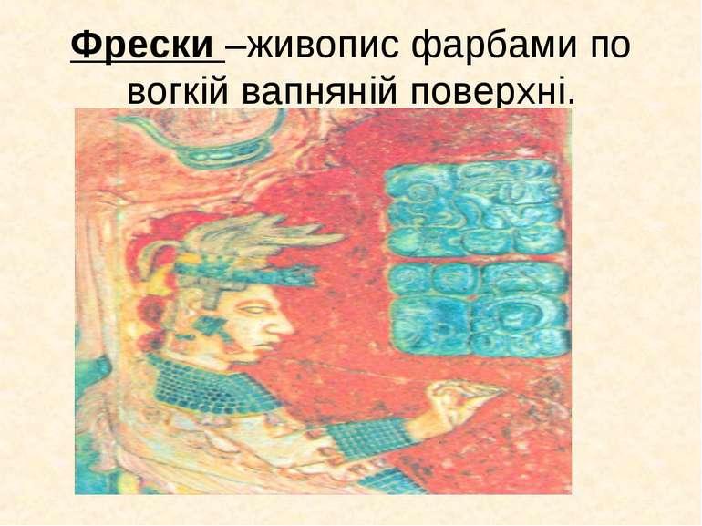 Фрески –живопис фарбами по вогкій вапняній поверхні.