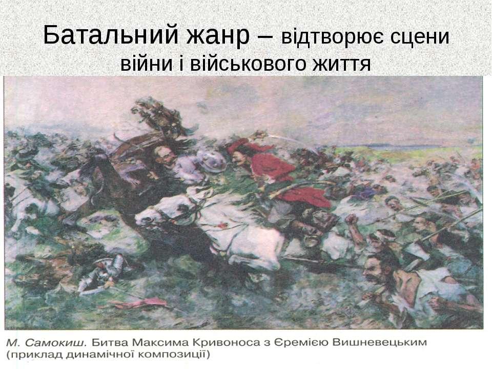 Батальний жанр – відтворює сцени війни і військового життя