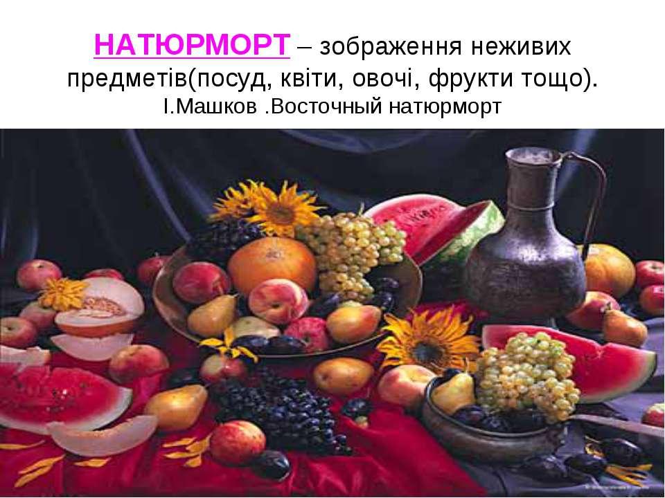 НАТЮРМОРТ – зображення неживих предметів(посуд, квіти, овочі, фрукти тощо). І...