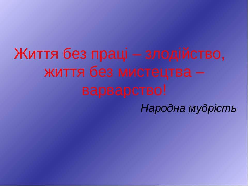 Життя без праці – злодійство, життя без мистецтва – варварство! Народна мудрість