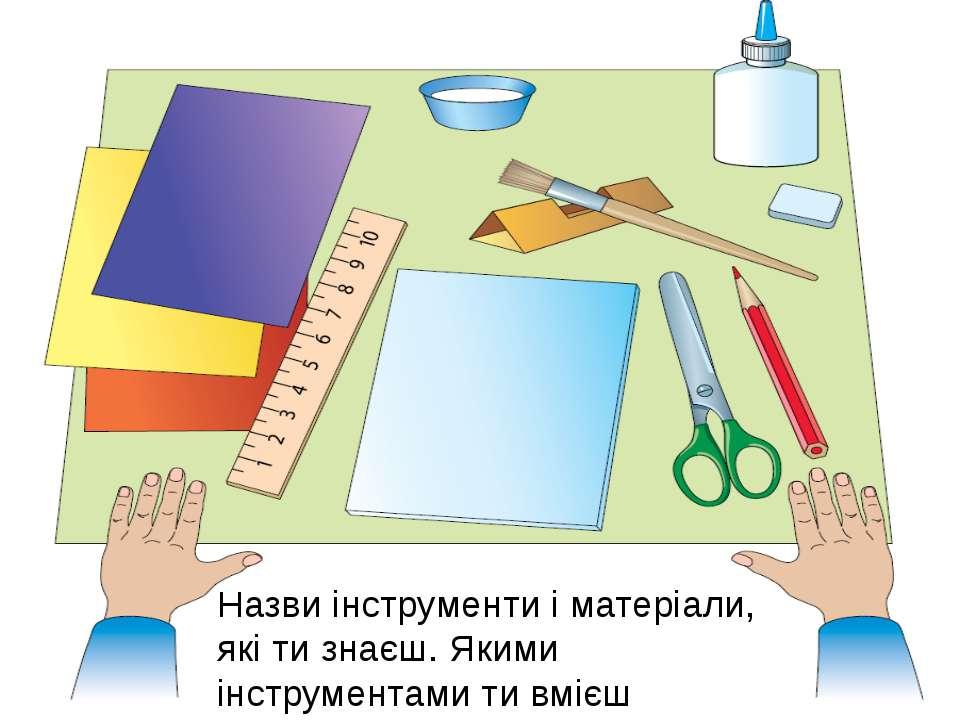 Назви інструменти і матеріали, які ти знаєш. Якими інструментами ти вмієш кор...