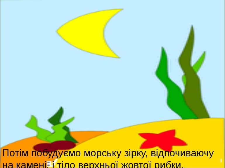 Потім побудуємо морську зірку, відпочиваючу на камені, і тіло верхньої жовтої...