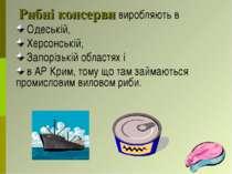 Рибні консерви виробляють в Одеській, Херсонській, Запорізькій областях і в А...