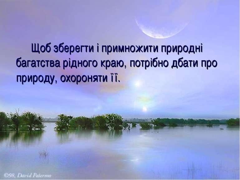 Щоб зберегти і примножити природні багатства рідного краю, потрібно дбати про...