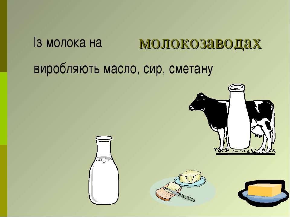 молокозаводах Із молока на виробляють масло, сир, сметану