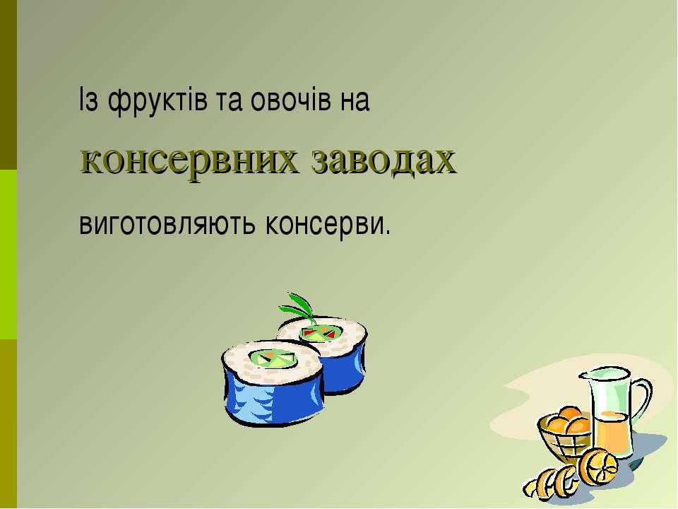консервних заводах Із фруктів та овочів на виготовляють консерви.