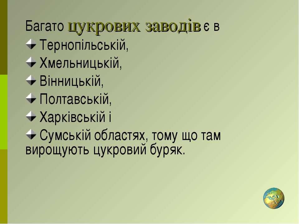 Багато цукрових заводів є в Тернопільській, Хмельницькій, Вінницькій, Полтавс...