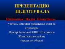 ПРЕЗЕНТАЦІЮ ПІДГОТУВАЛА Цимбалюк Надія Олексіївна- учитель-методист українськ...