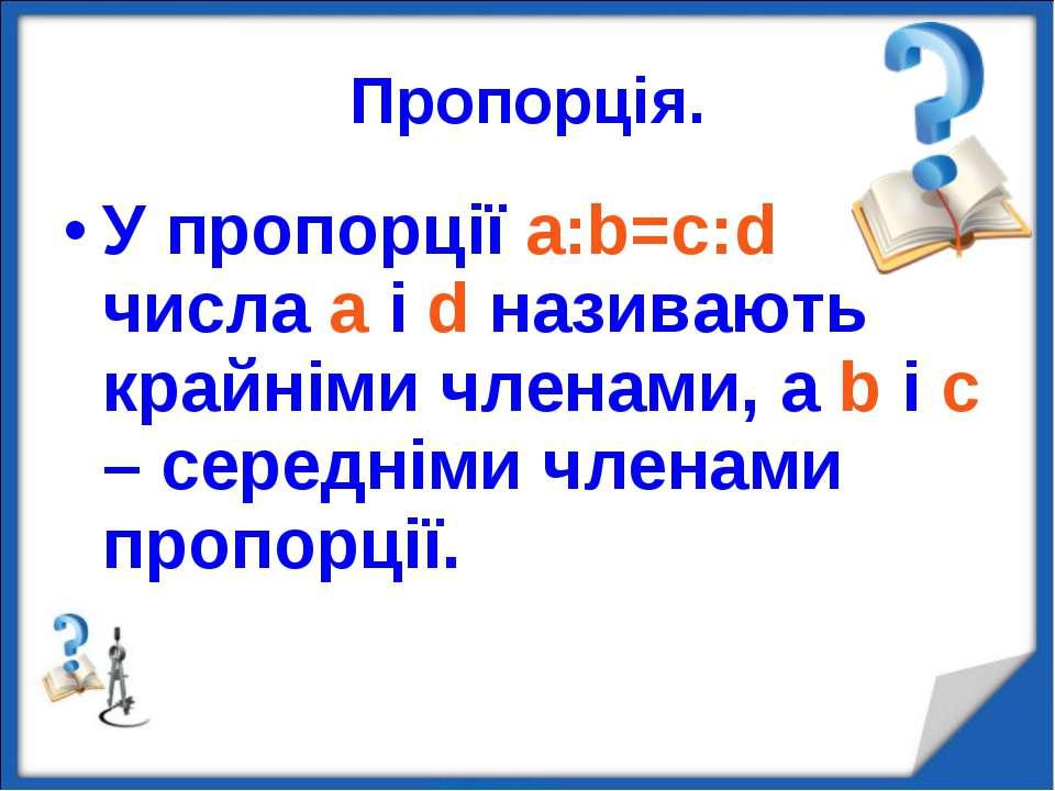 Пропорція. У пропорції a:b=c:d числа a і d називають крайніми членами, а b і ...